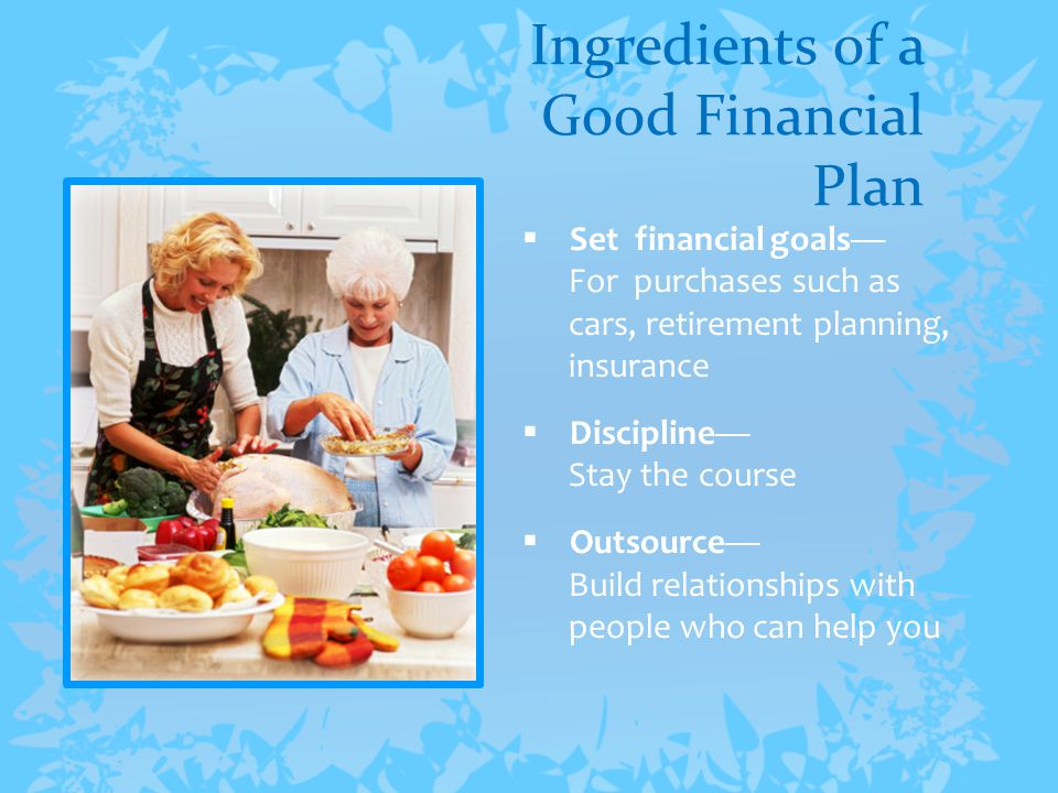 Ingredients of a Good Financial Plan  Set financial goals— For purchases such as cars, retirement planning, insurance  Discipline— Stay the course  Outsource— Build relationships with people who can help you