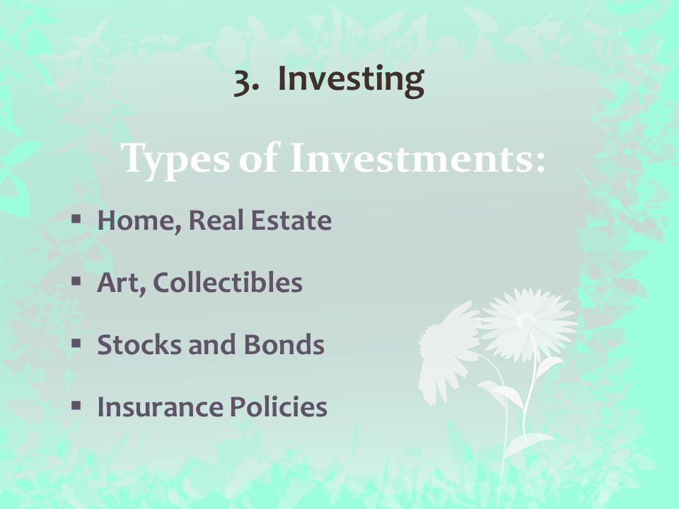 Types of Investments:  Home, Real Estate  Art, Collectibles  Stocks and Bonds  Insurance Policies 3.