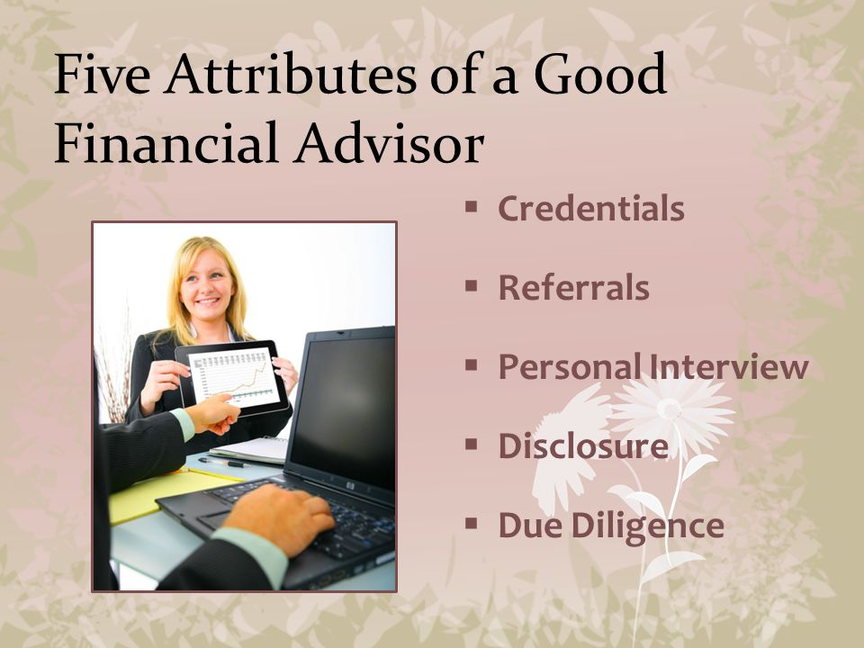 Five Attributes of a Good Financial Advisor  Credentials  Referrals  Personal Interview  Disclosure  Due Diligence