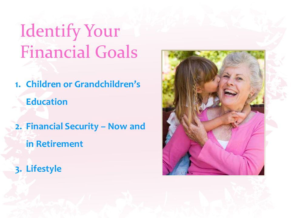 Identify Your Financial Goals 1.Children or Grandchildren's Education 2.Financial Security – Now and in Retirement 3.Lifestyle