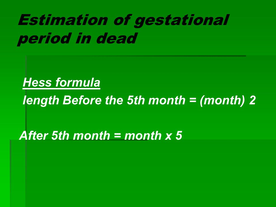 Estimation of gestational period in dead Hess formula length Before the 5th month = (month) 2 After 5th month = month x 5