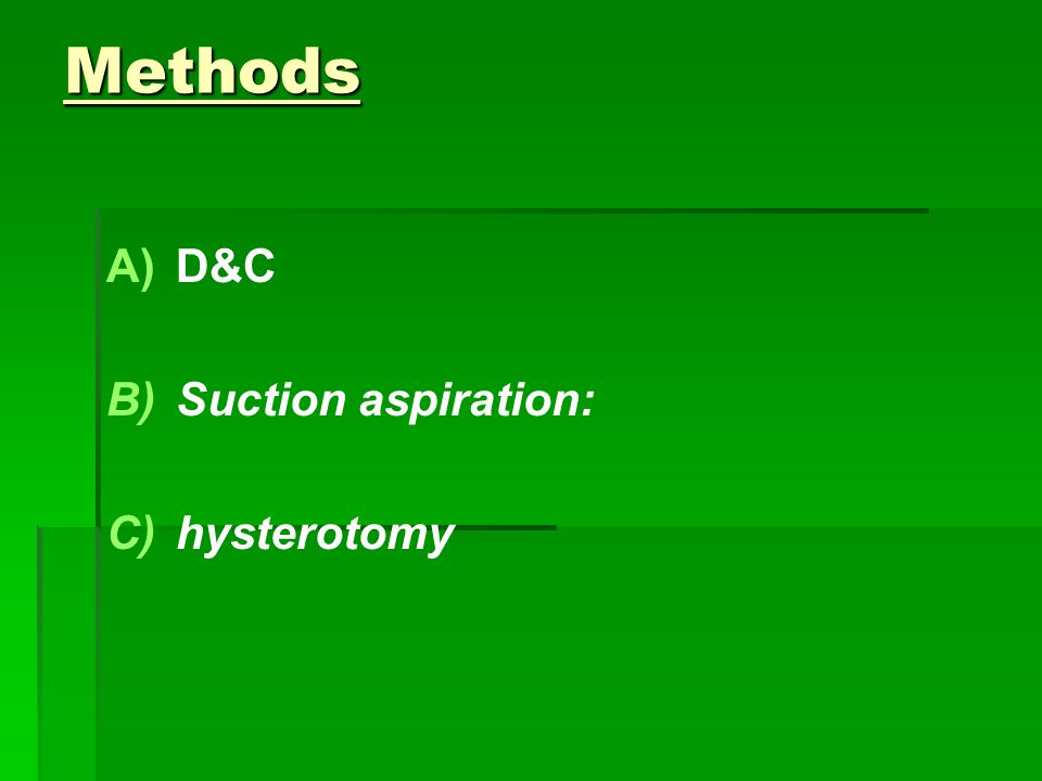 Methods A) A)D&C B) B)Suction aspiration: C) C)hysterotomy