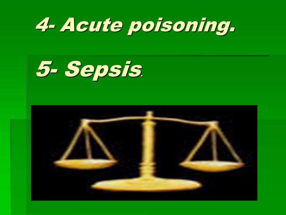 4- Acute poisoning. 5- Sepsis.