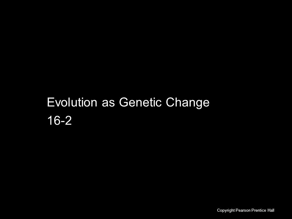 16-2 Evolution as Genetic Change Evolution as Genetic Change 16-2 Copyright Pearson Prentice Hall