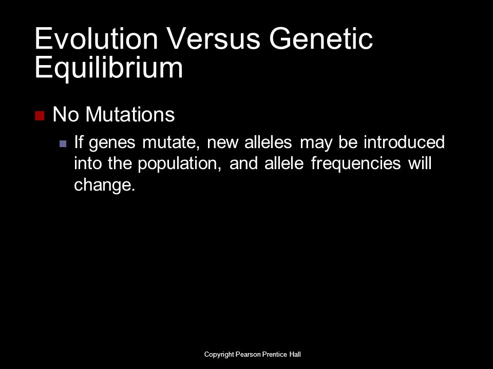 Copyright Pearson Prentice Hall Evolution Versus Genetic Equilibrium No Mutations If genes mutate, new alleles may be introduced into the population,