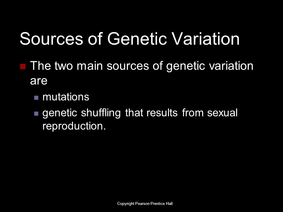Sources of Genetic Variation The two main sources of genetic variation are mutations genetic shuffling that results from sexual reproduction. Copyrigh