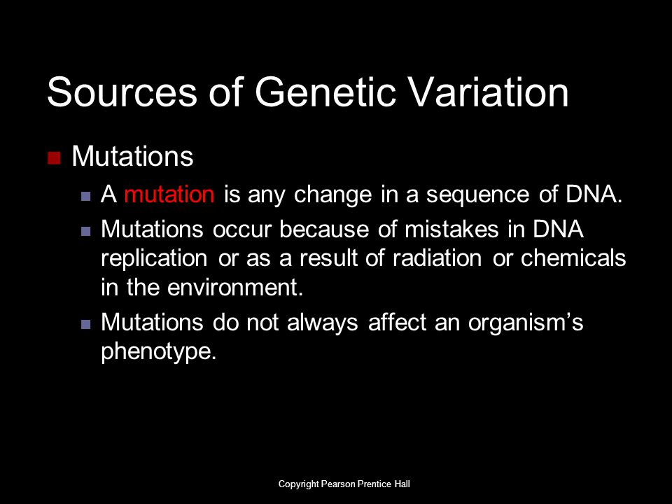 Sources of Genetic Variation Mutations A mutation is any change in a sequence of DNA. Mutations occur because of mistakes in DNA replication or as a r
