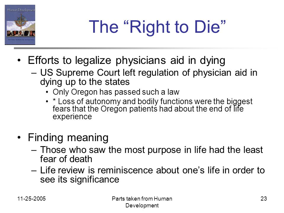 11-25-2005Parts taken from Human Development 23 The Right to Die Efforts to legalize physicians aid in dying –US Supreme Court left regulation of physician aid in dying up to the states Only Oregon has passed such a law * Loss of autonomy and bodily functions were the biggest fears that the Oregon patients had about the end of life experience Finding meaning –Those who saw the most purpose in life had the least fear of death –Life review is reminiscence about one's life in order to see its significance