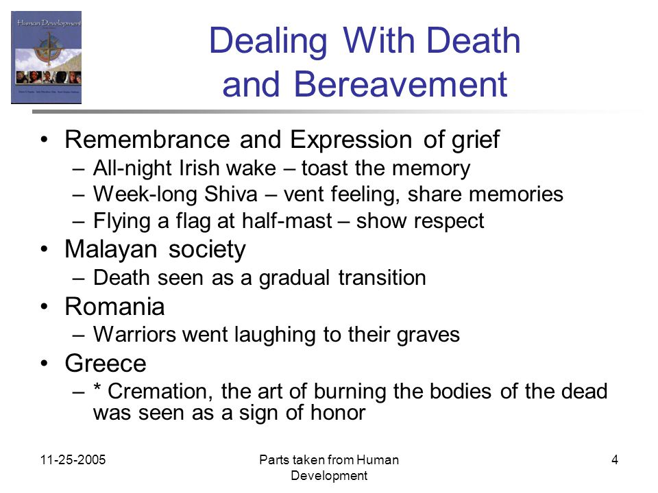 11-25-2005Parts taken from Human Development 4 Dealing With Death and Bereavement Remembrance and Expression of grief –All-night Irish wake – toast the memory –Week-long Shiva – vent feeling, share memories –Flying a flag at half-mast – show respect Malayan society –Death seen as a gradual transition Romania –Warriors went laughing to their graves Greece –* Cremation, the art of burning the bodies of the dead was seen as a sign of honor