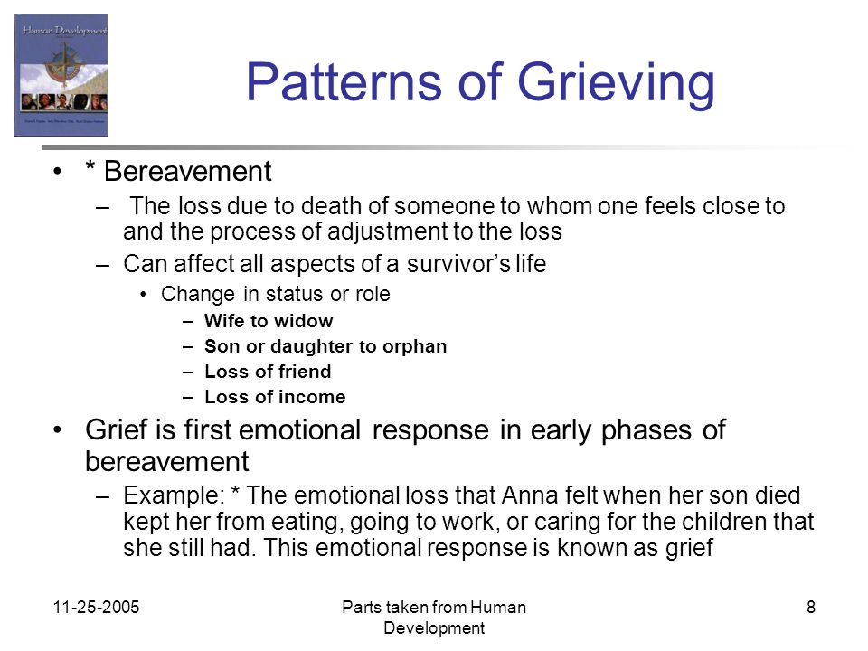 11-25-2005Parts taken from Human Development 8 Patterns of Grieving * Bereavement – The loss due to death of someone to whom one feels close to and the process of adjustment to the loss –Can affect all aspects of a survivor's life Change in status or role –Wife to widow –Son or daughter to orphan –Loss of friend –Loss of income Grief is first emotional response in early phases of bereavement –Example: * The emotional loss that Anna felt when her son died kept her from eating, going to work, or caring for the children that she still had.