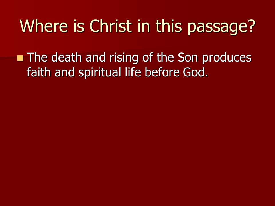 Where is Christ in this passage? The death and rising of the Son produces faith and spiritual life before God. The death and rising of the Son produce
