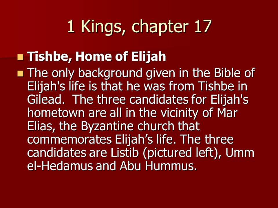 1 Kings, chapter 17 Tishbe, Home of Elijah Tishbe, Home of Elijah The only background given in the Bible of Elijah's life is that he was from Tishbe i