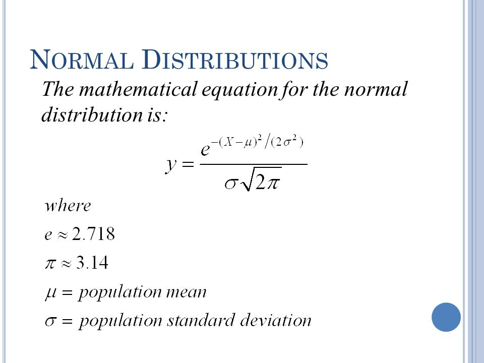 N ORMAL D ISTRIBUTIONS approximately normally distributed variables Many continuous variables have distributions that are bell-shaped and are called approximately normally distributed variables.