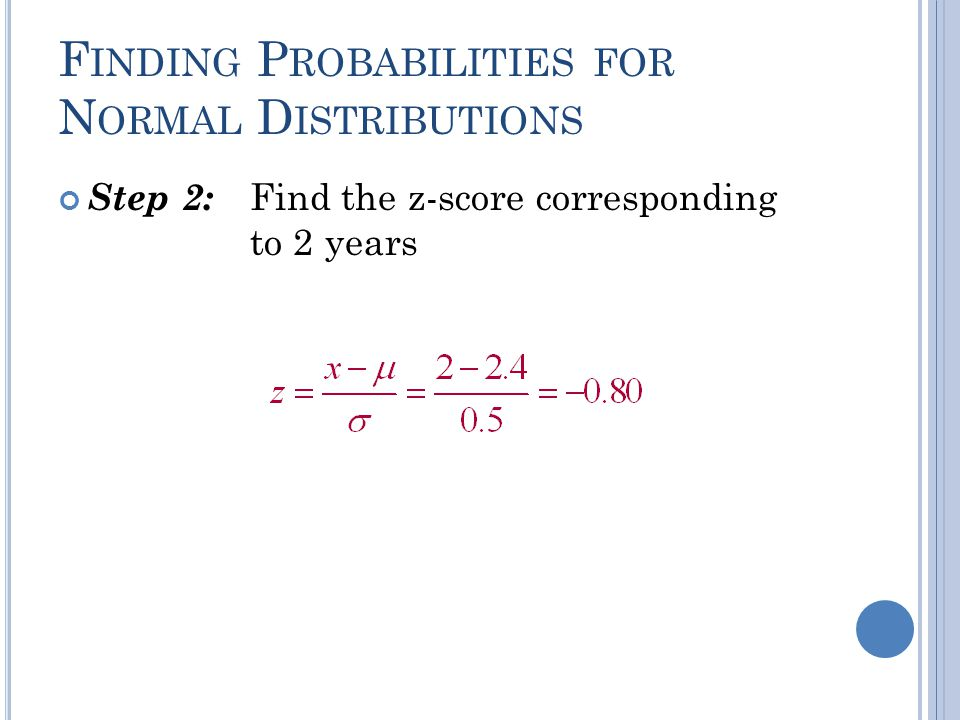 F INDING P ROBABILITIES FOR N ORMAL D ISTRIBUTIONS Step 1: Draw the normal distribution curve. 22.4 x P(x < 2) μ = 2.4 σ = 0.5