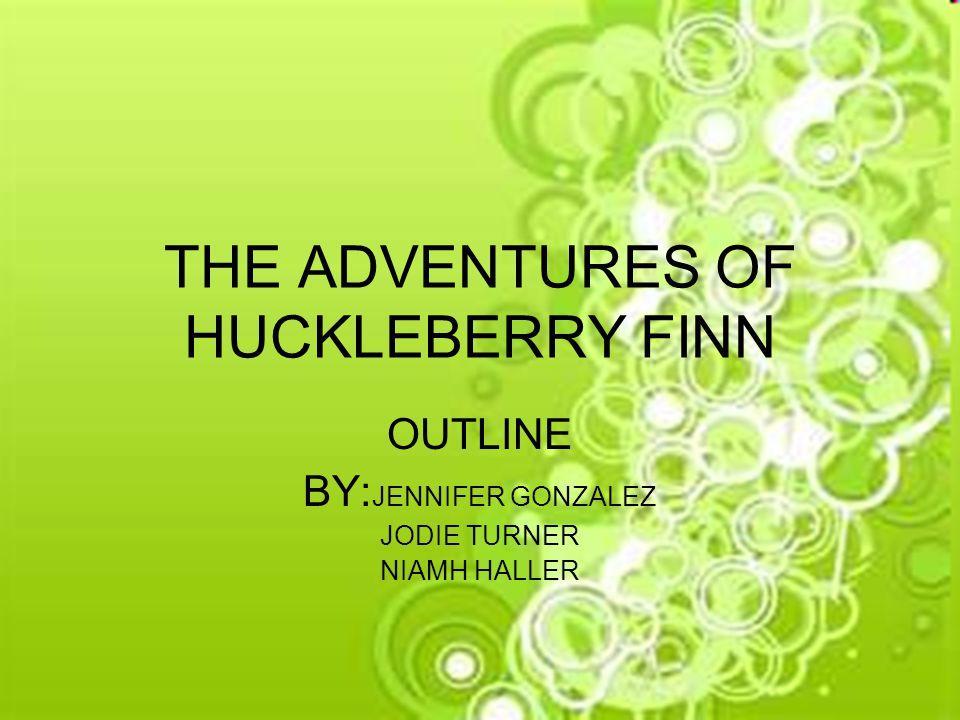 THE ADVENTURES OF HUCKLEBERRY FINN OUTLINE BY: JENNIFER GONZALEZ JODIE TURNER NIAMH HALLER