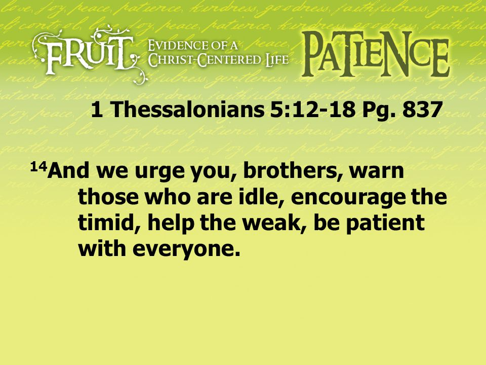 14 And we urge you, brothers, warn those who are idle, encourage the timid, help the weak, be patient with everyone. 1 Thessalonians 5:12-18 Pg. 837