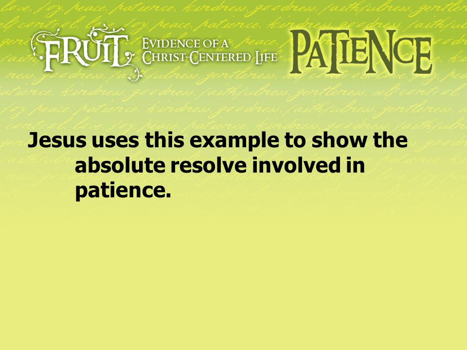 Jesus uses this example to show the absolute resolve involved in patience.