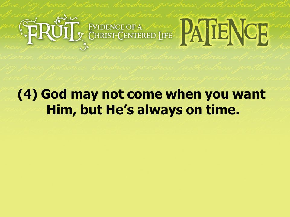 (4) God may not come when you want Him, but He's always on time.