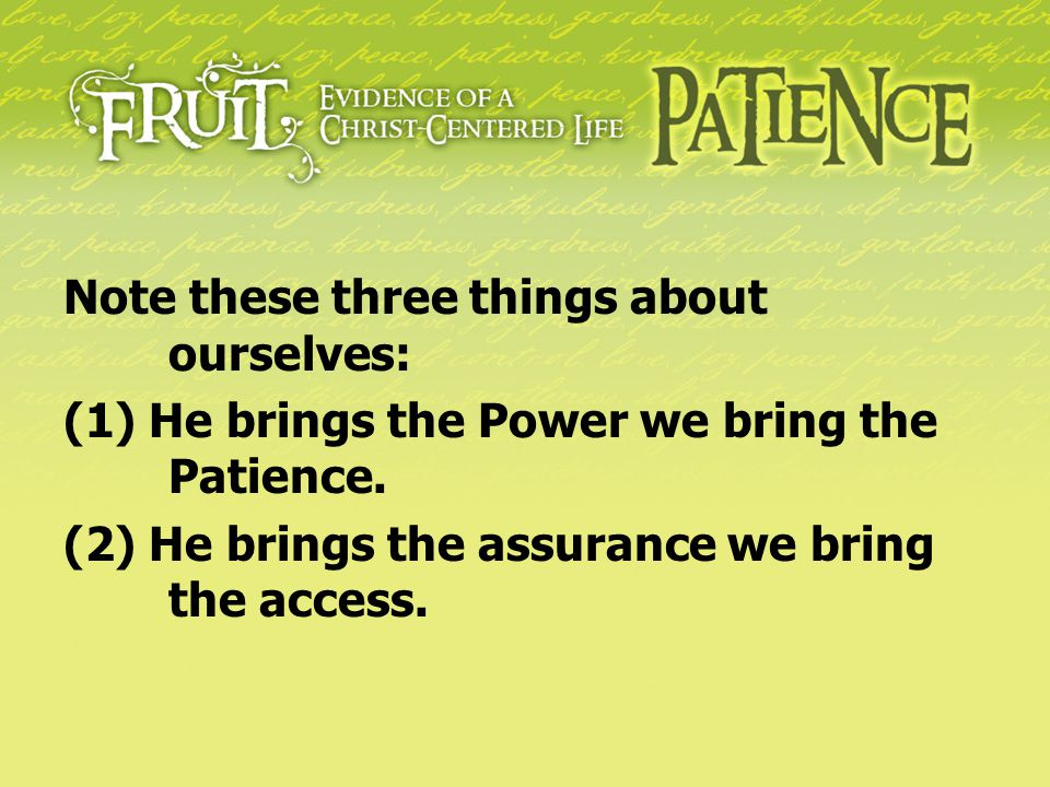 Note these three things about ourselves: (1) He brings the Power we bring the Patience. (2) He brings the assurance we bring the access.