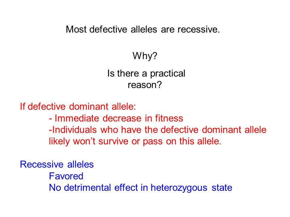 Most defective alleles are recessive. Why. Is there a practical reason.