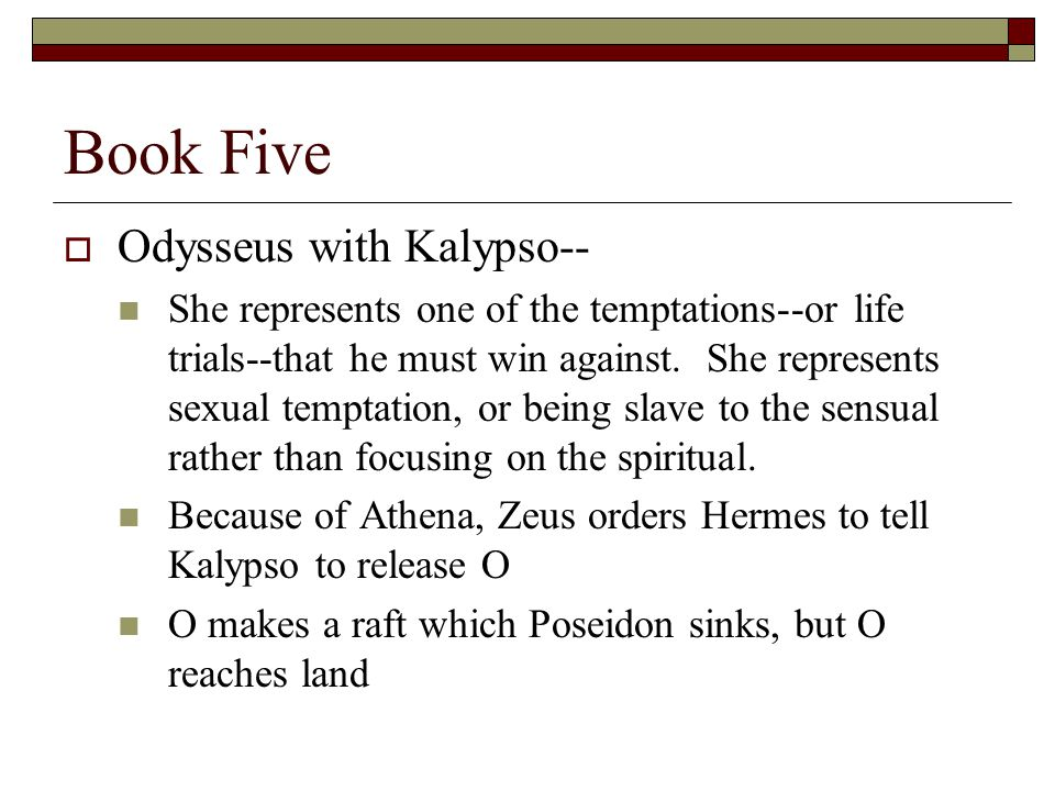 Book Five  Odysseus with Kalypso-- She represents one of the temptations--or life trials--that he must win against. She represents sexual temptation,