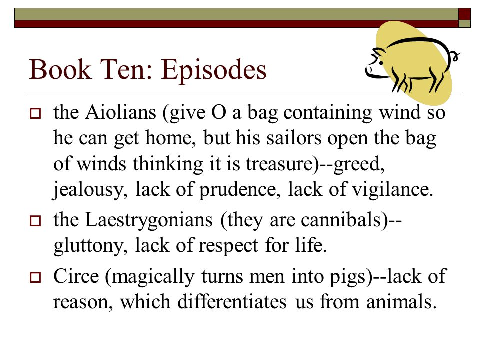 Book Ten: Episodes  the Aiolians (give O a bag containing wind so he can get home, but his sailors open the bag of winds thinking it is treasure)--greed, jealousy, lack of prudence, lack of vigilance.