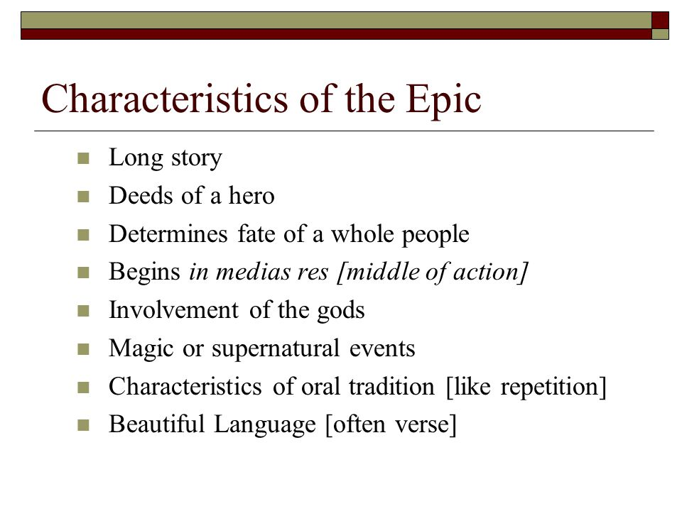 Characteristics of the Epic Long story Deeds of a hero Determines fate of a whole people Begins in medias res [middle of action] Involvement of the gods Magic or supernatural events Characteristics of oral tradition [like repetition] Beautiful Language [often verse]