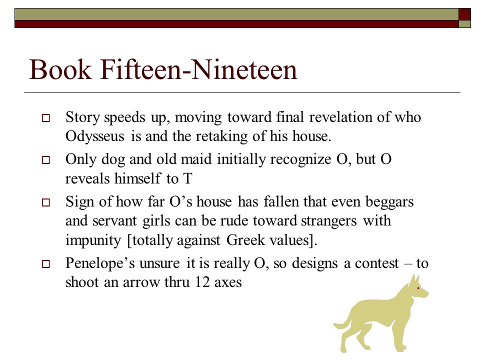 Book Fifteen-Nineteen  Story speeds up, moving toward final revelation of who Odysseus is and the retaking of his house.  Only dog and old maid init