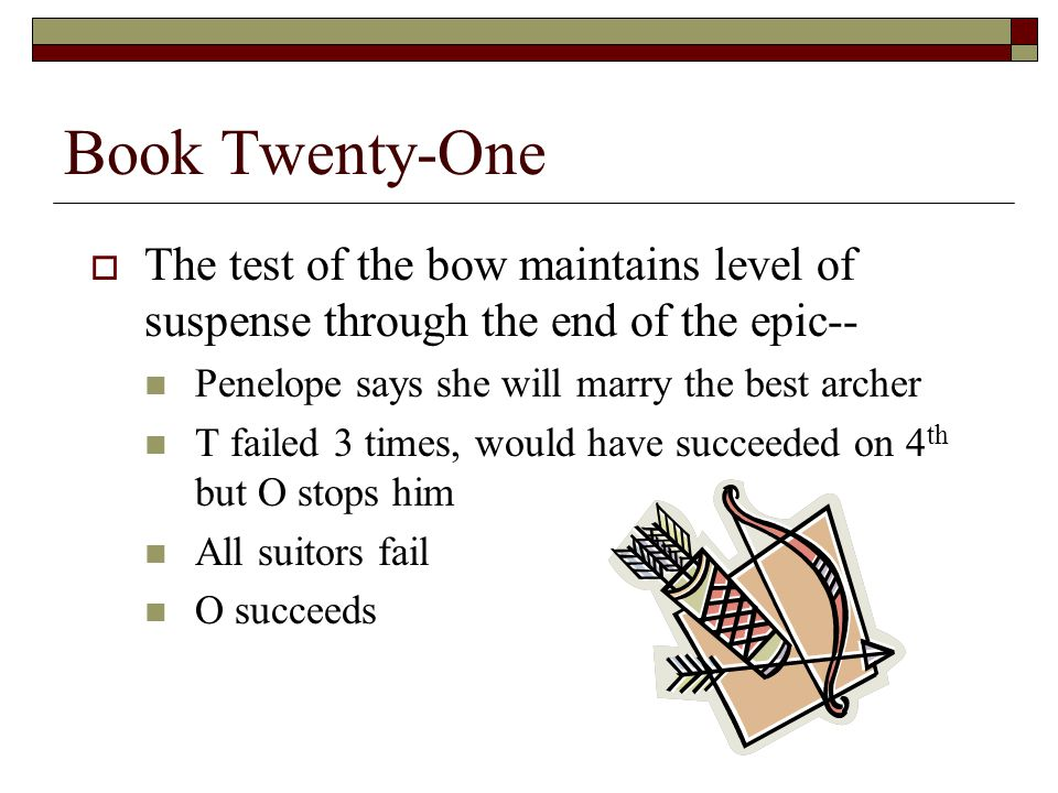 Book Twenty-One  The test of the bow maintains level of suspense through the end of the epic-- Penelope says she will marry the best archer T failed 3 times, would have succeeded on 4 th but O stops him All suitors fail O succeeds