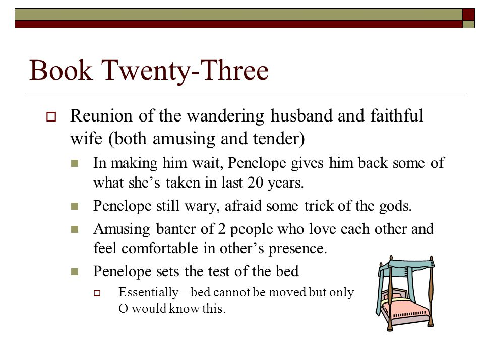 Book Twenty-Three  Reunion of the wandering husband and faithful wife (both amusing and tender) In making him wait, Penelope gives him back some of what she's taken in last 20 years.