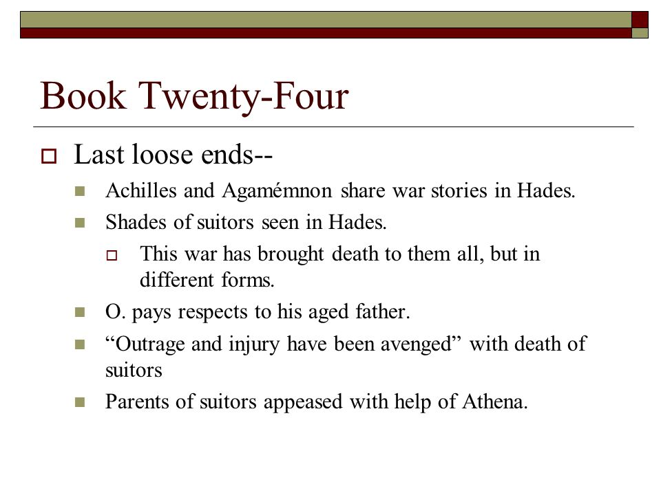 Book Twenty-Four  Last loose ends-- Achilles and Agamémnon share war stories in Hades. Shades of suitors seen in Hades.  This war has brought death
