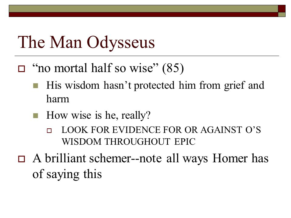 "The Man Odysseus  ""no mortal half so wise"" (85) His wisdom hasn't protected him from grief and harm How wise is he, really?  LOOK FOR EVIDENCE FOR O"