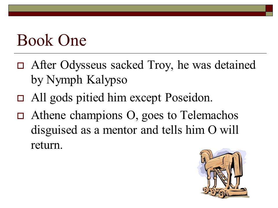 Book One  After Odysseus sacked Troy, he was detained by Nymph Kalypso  All gods pitied him except Poseidon.  Athene champions O, goes to Telemacho