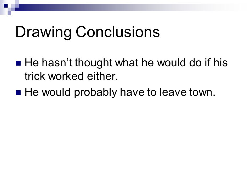Drawing Conclusions He hasn't thought what he would do if his trick worked either. He would probably have to leave town.