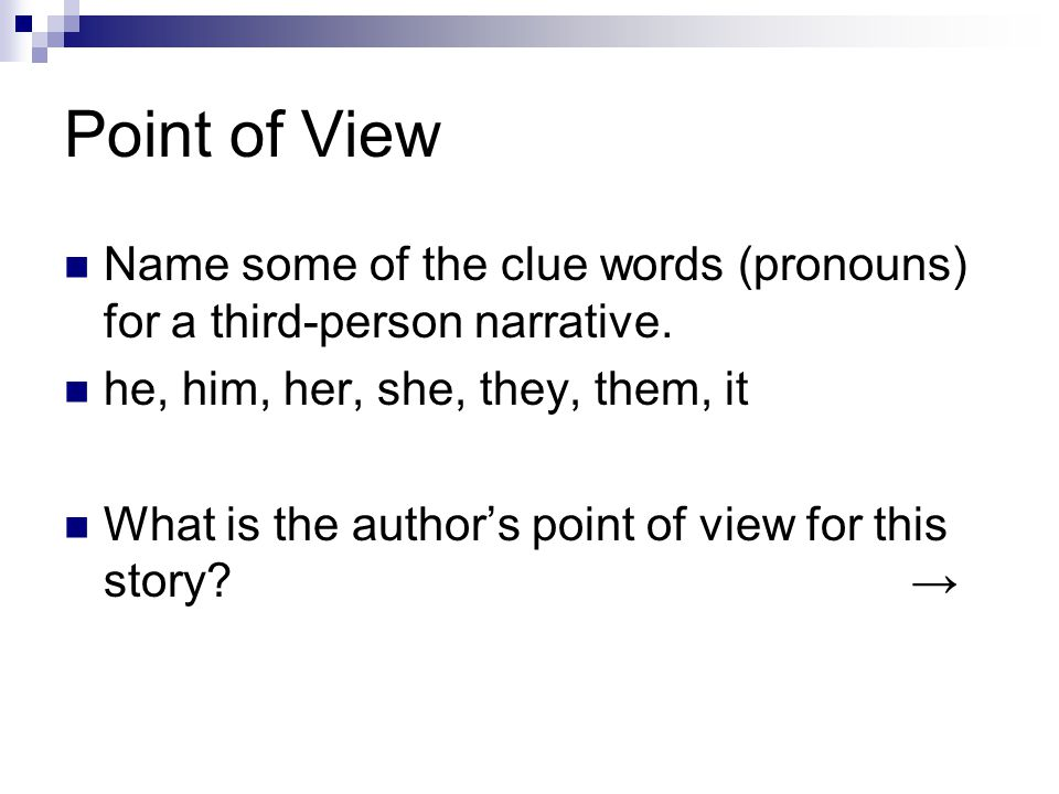 Point of View Name some of the clue words (pronouns) for a third-person narrative. he, him, her, she, they, them, it What is the author's point of vie