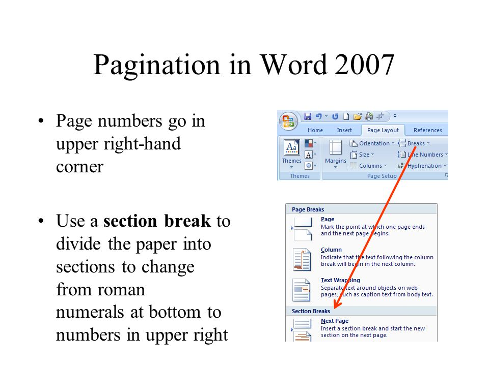 Pagination in Word 2007 Page numbers go in upper right-hand corner Use a section break to divide the paper into sections to change from roman numerals at bottom to numbers in upper right