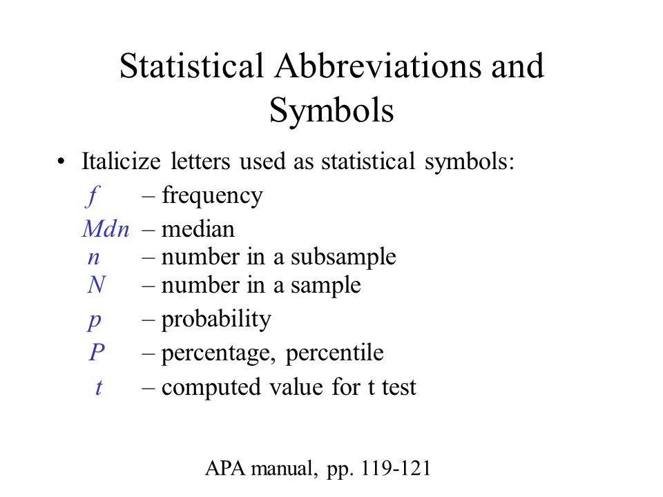 Statistical Abbreviations and Symbols Italicize letters used as statistical symbols: f – frequency Mdn – median n – number in a subsample N – number in a sample p – probability P – percentage, percentile t – computed value for t test APA manual, pp.