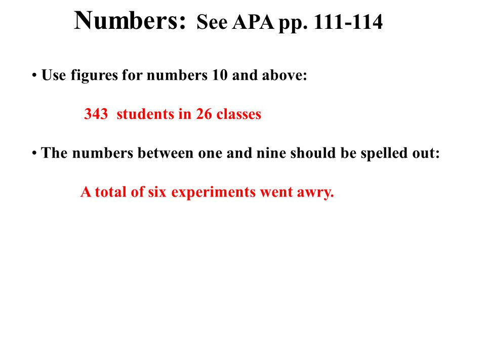 Use figures for numbers 10 and above: 343 students in 26 classes The numbers between one and nine should be spelled out: A total of six experiments went awry.