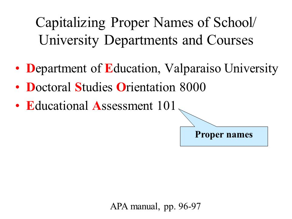 Capitalizing Proper Names of School/ University Departments and Courses Department of Education, Valparaiso University Doctoral Studies Orientation 8000 Educational Assessment 101 APA manual, pp.