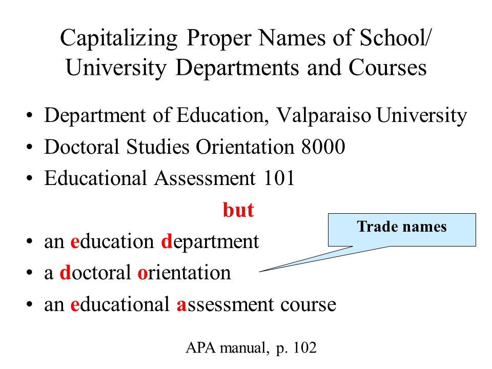 Capitalizing Proper Names of School/ University Departments and Courses Department of Education, Valparaiso University Doctoral Studies Orientation 8000 Educational Assessment 101 but an education department a doctoral orientation an educational assessment course APA manual, p.