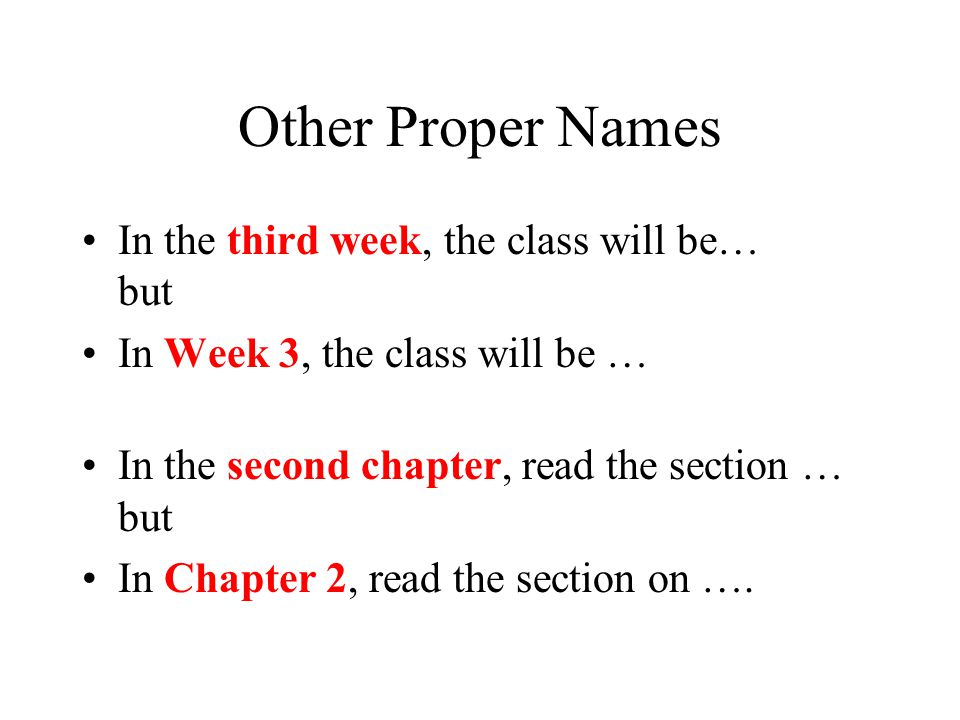 Other Proper Names In the third week, the class will be… but In Week 3, the class will be … In the second chapter, read the section … but In Chapter 2, read the section on ….