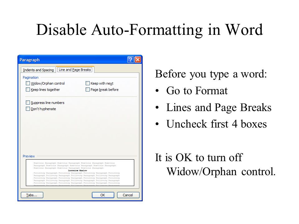 Disable Auto-Formatting in Word Before you type a word: Go to Format Lines and Page Breaks Uncheck first 4 boxes It is OK to turn off Widow/Orphan control.