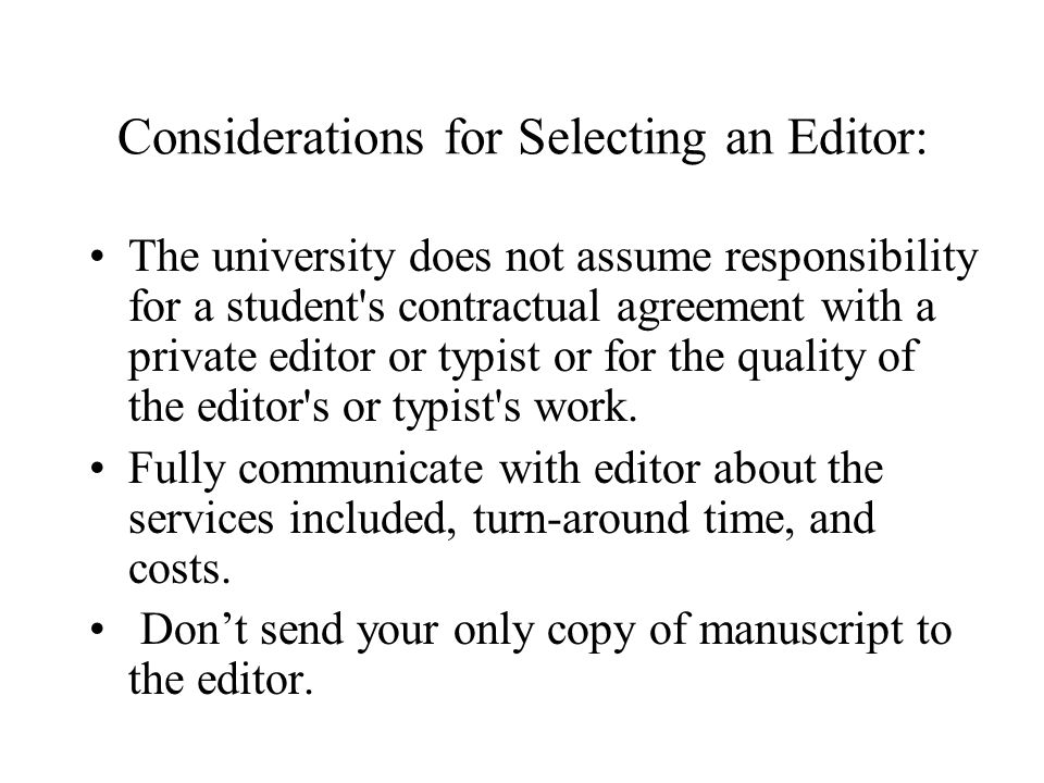 Considerations for Selecting an Editor: The university does not assume responsibility for a student s contractual agreement with a private editor or typist or for the quality of the editor s or typist s work.