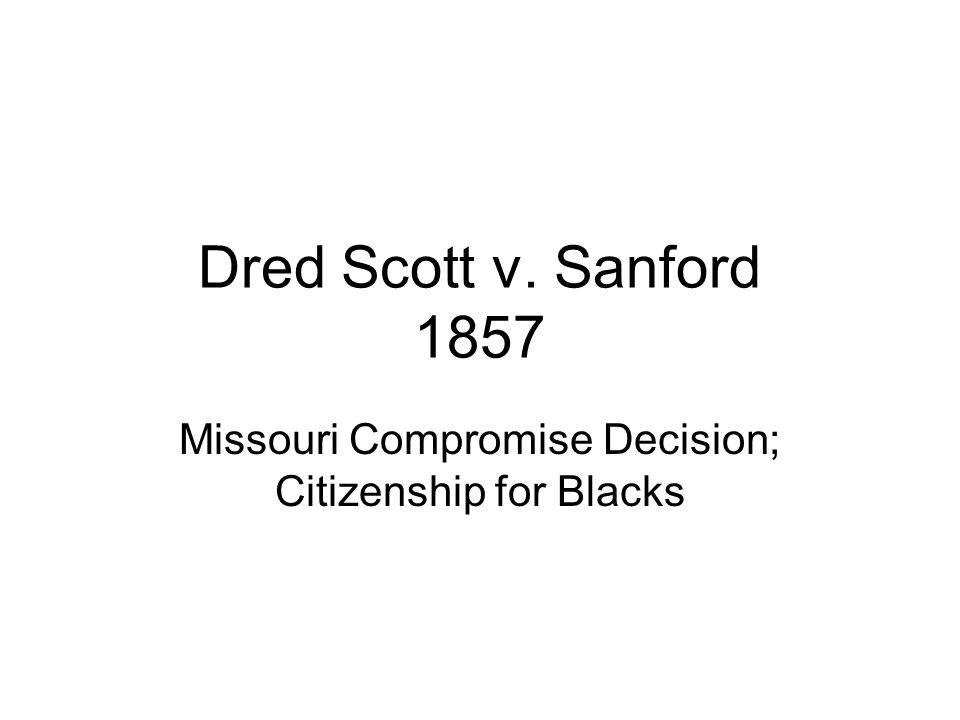 Dred Scott v. Sanford 1857 Missouri Compromise Decision; Citizenship for Blacks
