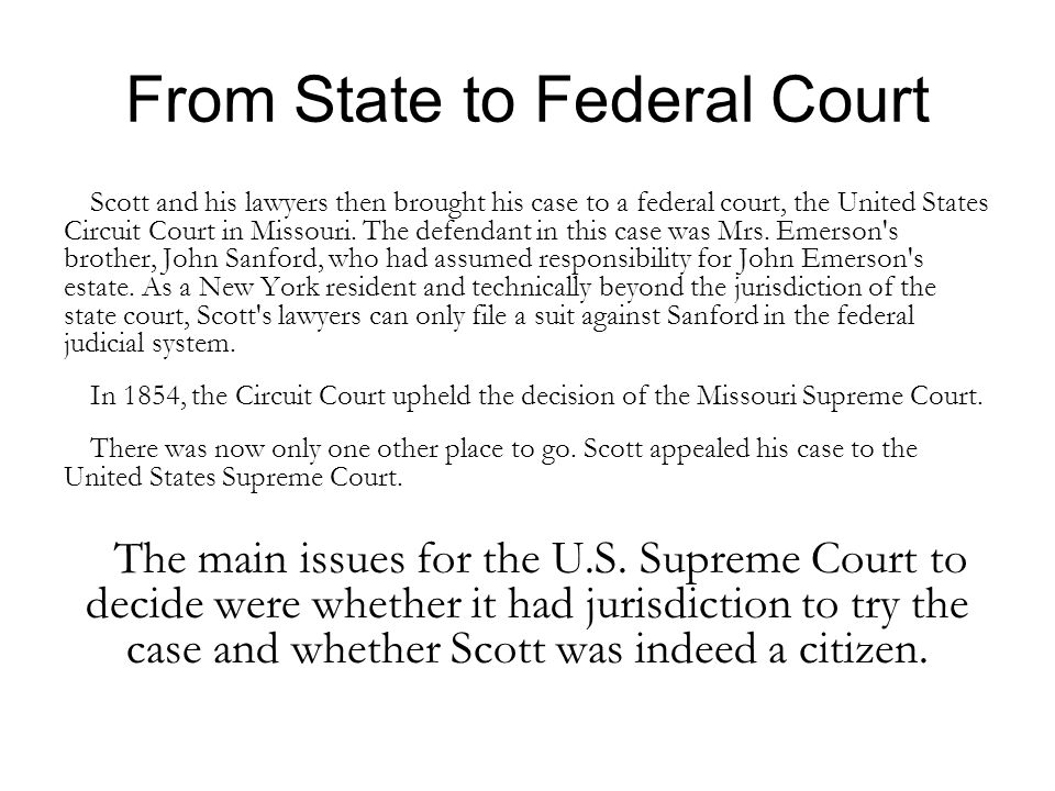 From State to Federal Court Scott and his lawyers then brought his case to a federal court, the United States Circuit Court in Missouri.