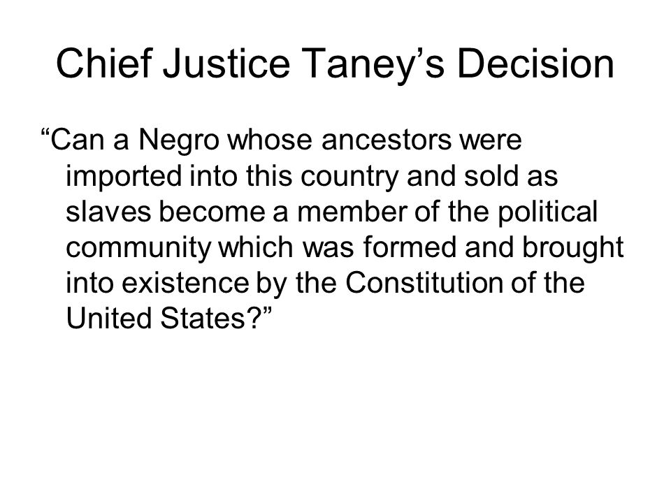 Chief Justice Taney's Decision Can a Negro whose ancestors were imported into this country and sold as slaves become a member of the political community which was formed and brought into existence by the Constitution of the United States