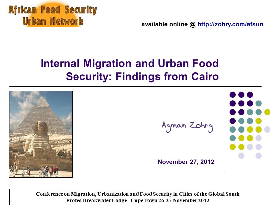 Internal Migration and Urban Food Security: Findings from Cairo November 27, 2012 Conference on Migration, Urbanization and Food Security in Cities of the Global South Protea Breakwater Lodge - Cape Town 26-27 November 2012 available online @ http://zohry.com/afsun