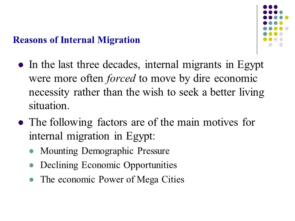 Reasons of Internal Migration In the last three decades, internal migrants in Egypt were more often forced to move by dire economic necessity rather than the wish to seek a better living situation.