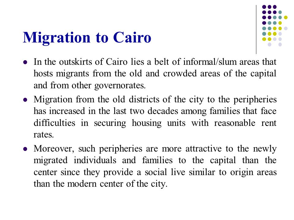 Migration to Cairo In the outskirts of Cairo lies a belt of informal/slum areas that hosts migrants from the old and crowded areas of the capital and from other governorates.