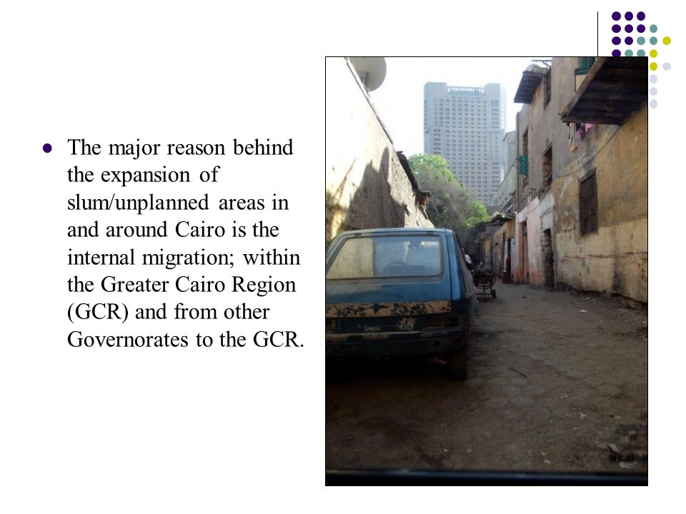 The major reason behind the expansion of slum/unplanned areas in and around Cairo is the internal migration; within the Greater Cairo Region (GCR) and from other Governorates to the GCR.